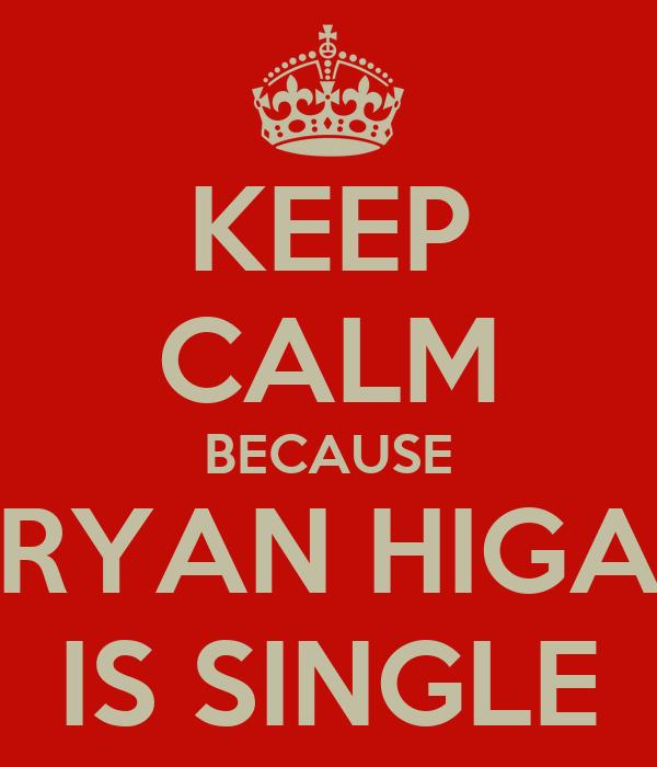 KEEP CALM BECAUSE RYAN HIGA IS SINGLE