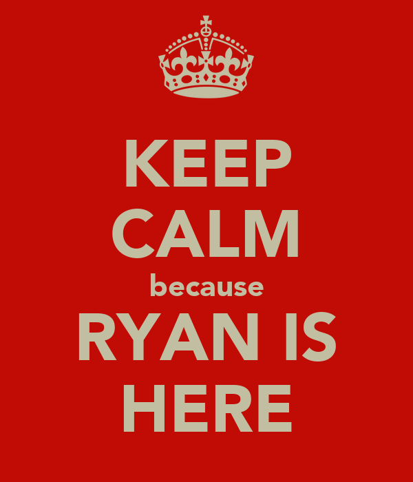 KEEP CALM because RYAN IS HERE