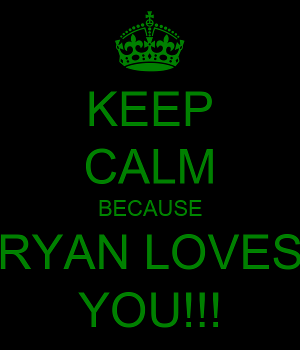 KEEP CALM BECAUSE RYAN LOVES YOU!!!
