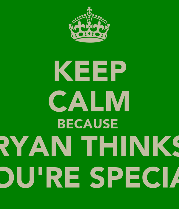 KEEP CALM BECAUSE  RYAN THINKS YOU'RE SPECIAL