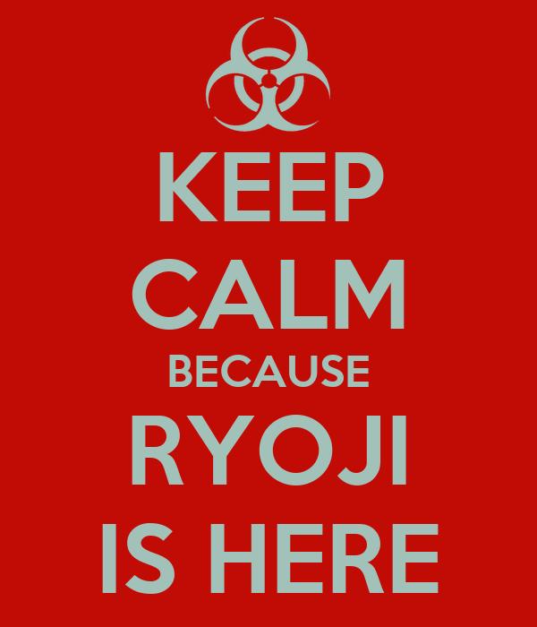 KEEP CALM BECAUSE RYOJI IS HERE