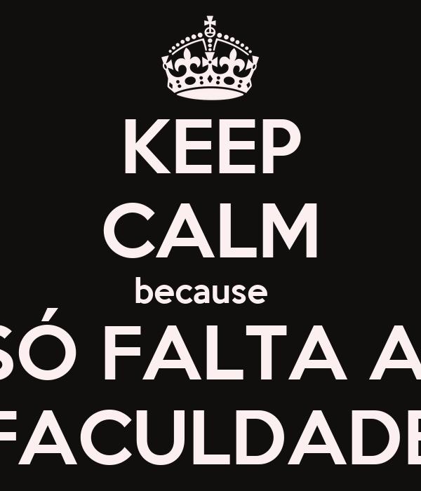 KEEP CALM because   SÓ FALTA A  FACULDADE