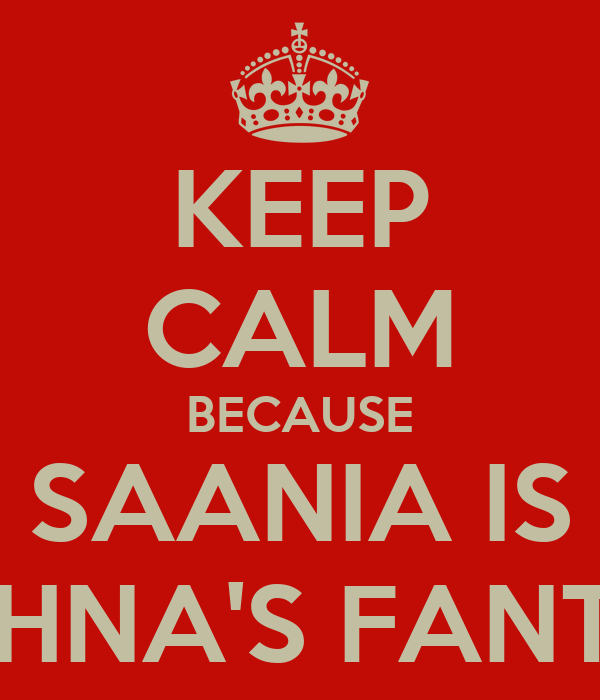 KEEP CALM BECAUSE SAANIA IS MEGHNA'S FANTASY