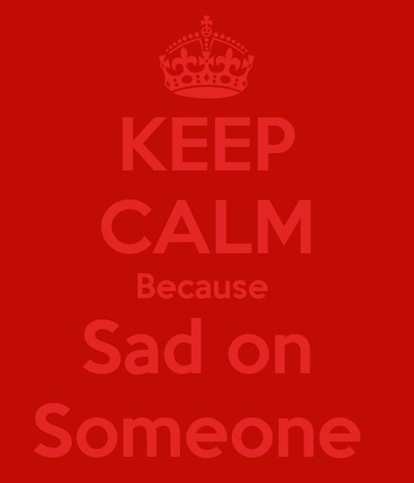 KEEP CALM Because  Sad on  Someone