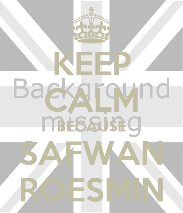 KEEP CALM BECAUSE SAFWAN ROESMIN