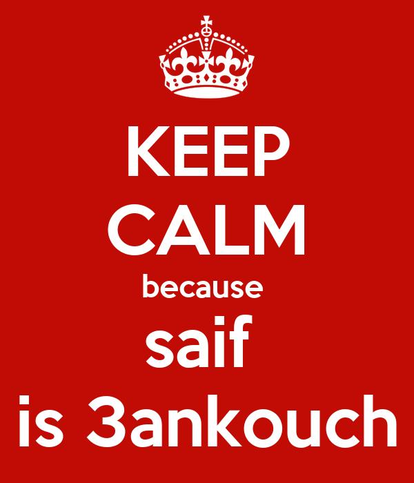 KEEP CALM because  saif  is 3ankouch