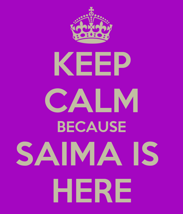 KEEP CALM BECAUSE SAIMA IS  HERE