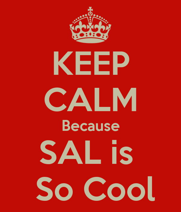 KEEP CALM Because SAL is   So Cool