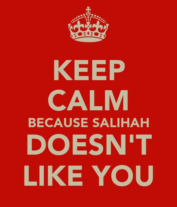 KEEP CALM BECAUSE SALIHAH DOESN'T LIKE YOU