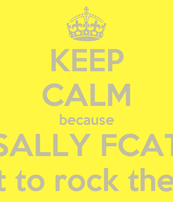 KEEP CALM because SALLY FCAT is about to rock the school