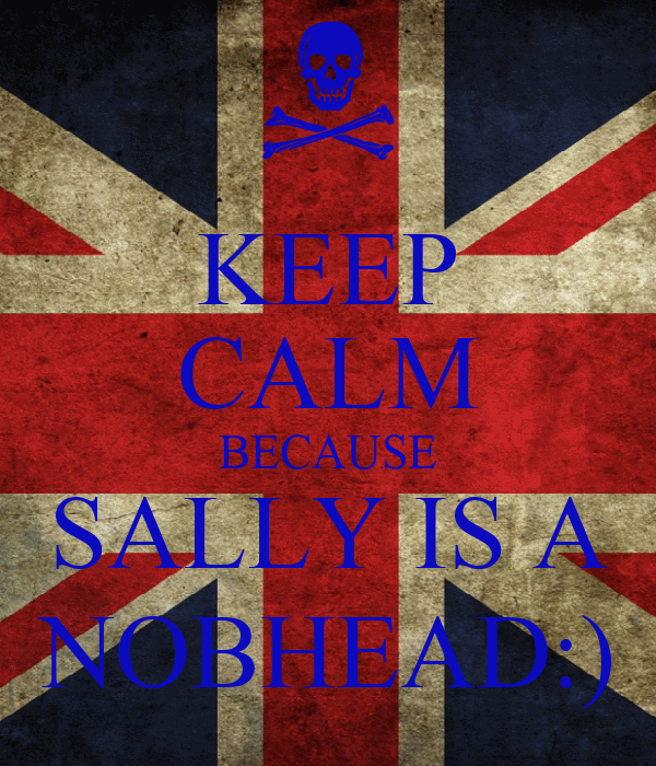 KEEP CALM BECAUSE SALLY IS A NOBHEAD:)