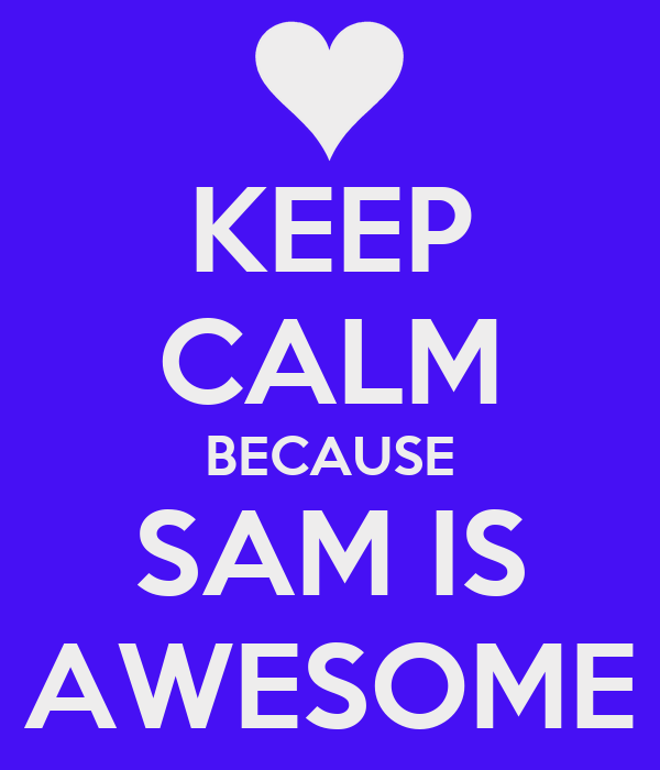 KEEP CALM BECAUSE SAM IS AWESOME