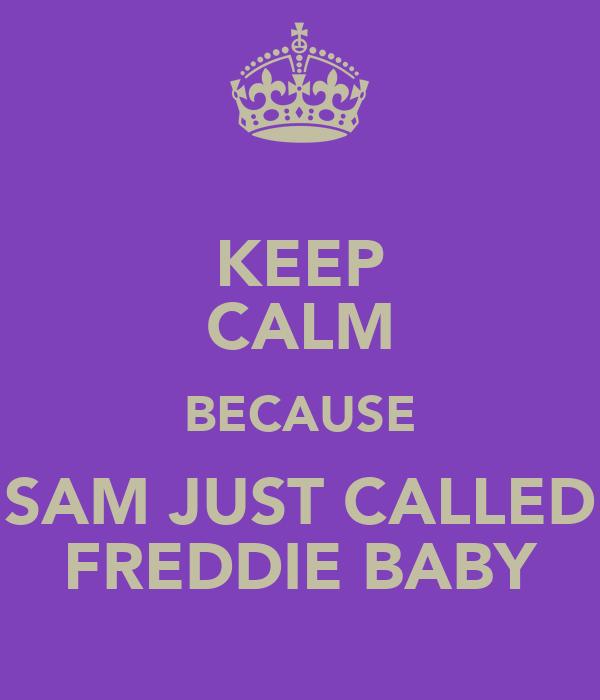 KEEP CALM BECAUSE SAM JUST CALLED FREDDIE BABY