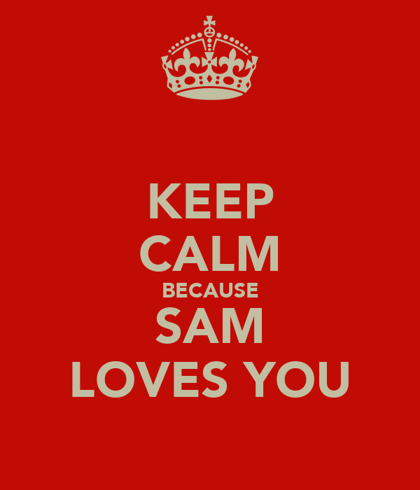 KEEP CALM BECAUSE SAM LOVES YOU