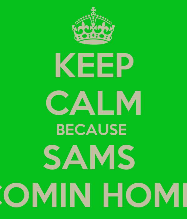KEEP CALM BECAUSE  SAMS  COMIN HOME