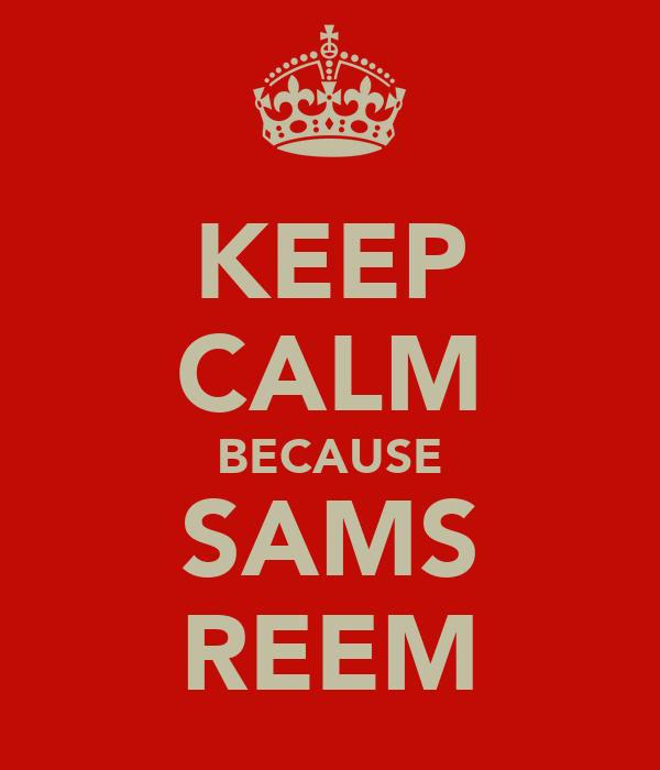 KEEP CALM BECAUSE SAMS REEM