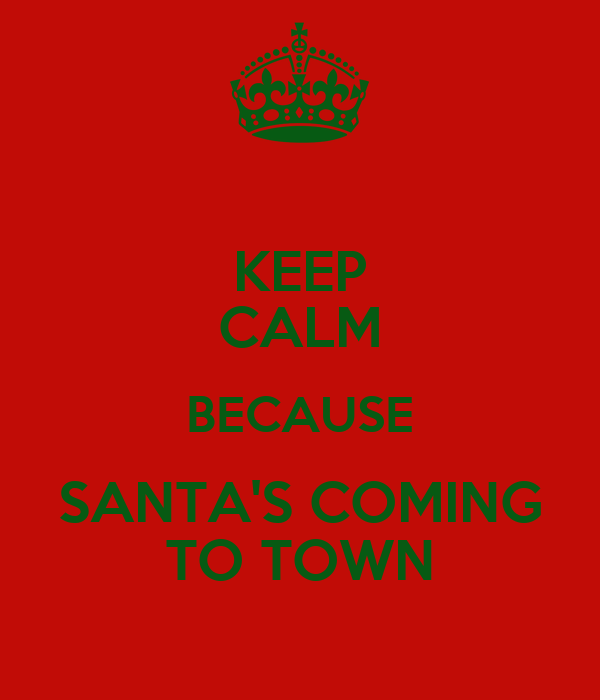 KEEP CALM BECAUSE SANTA'S COMING TO TOWN