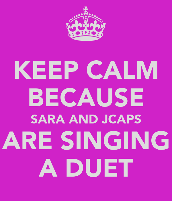 KEEP CALM BECAUSE SARA AND JCAPS ARE SINGING A DUET