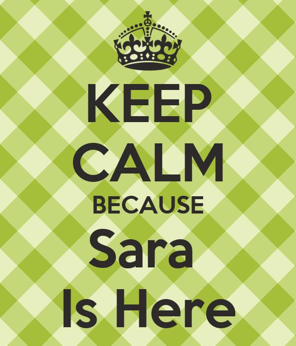 KEEP CALM BECAUSE Sara  Is Here
