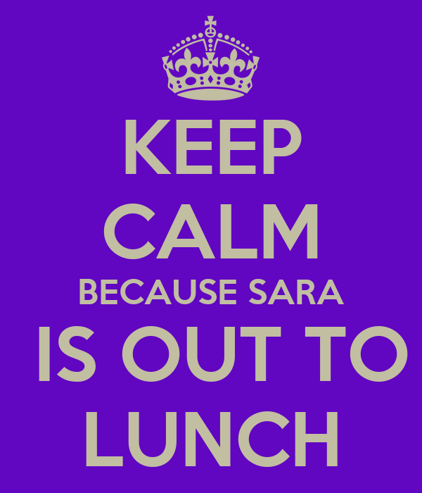 KEEP CALM BECAUSE SARA  IS OUT TO LUNCH