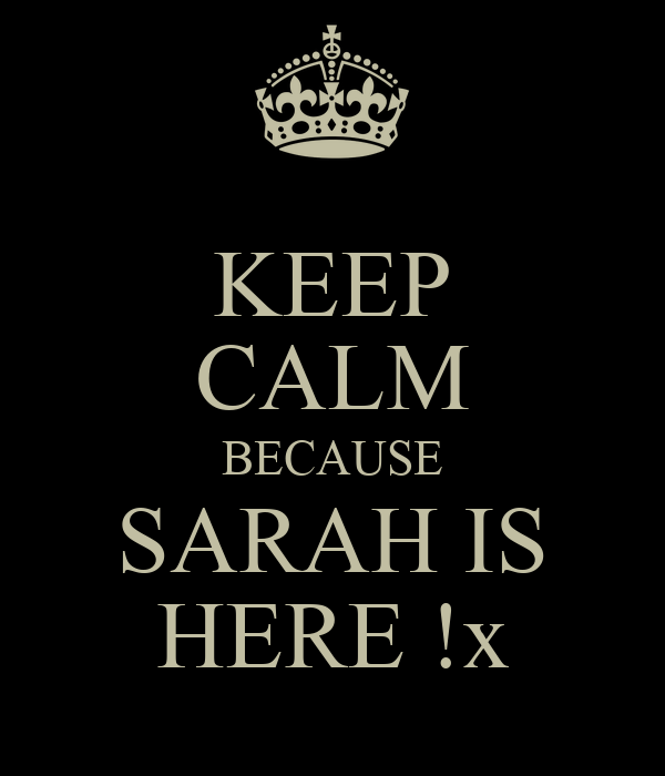 KEEP CALM BECAUSE SARAH IS HERE !x