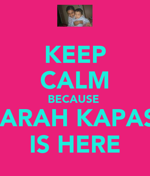 KEEP CALM BECAUSE  SARAH KAPASI IS HERE