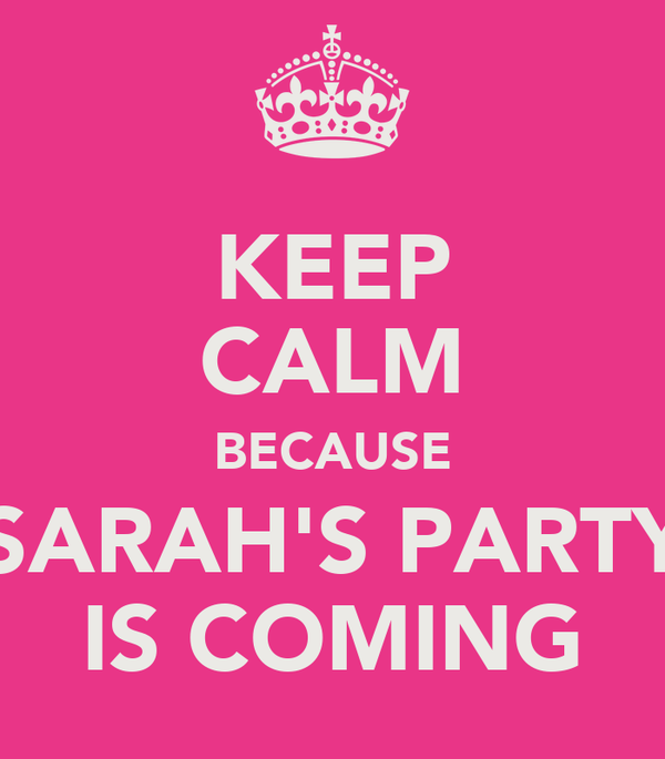 KEEP CALM BECAUSE  SARAH'S PARTY  IS COMING