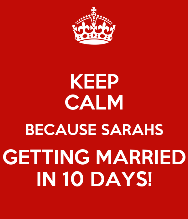 KEEP CALM BECAUSE SARAHS GETTING MARRIED IN 10 DAYS!