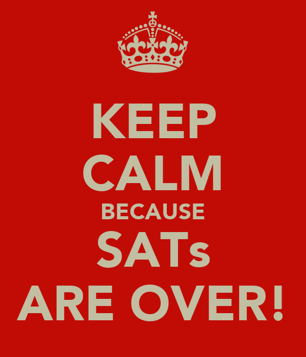 KEEP CALM BECAUSE SATs ARE OVER!