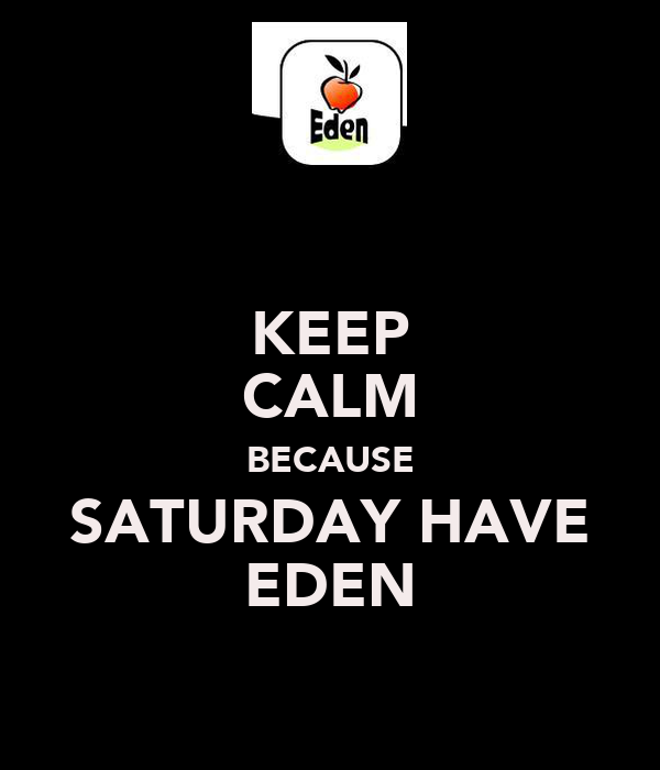 KEEP CALM BECAUSE SATURDAY HAVE EDEN