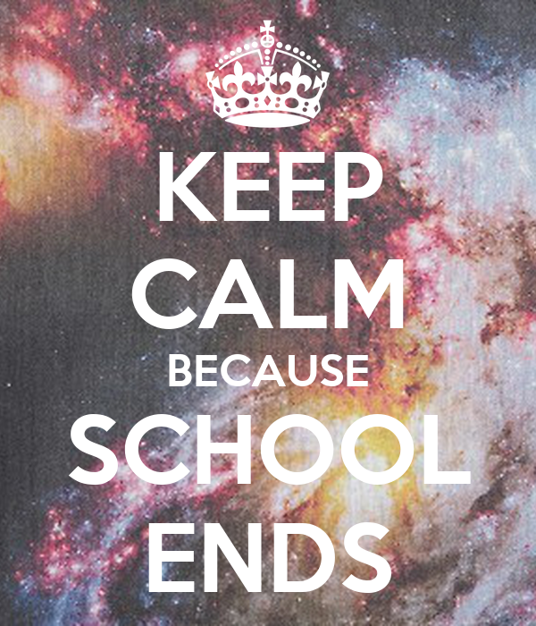 KEEP CALM BECAUSE SCHOOL ENDS