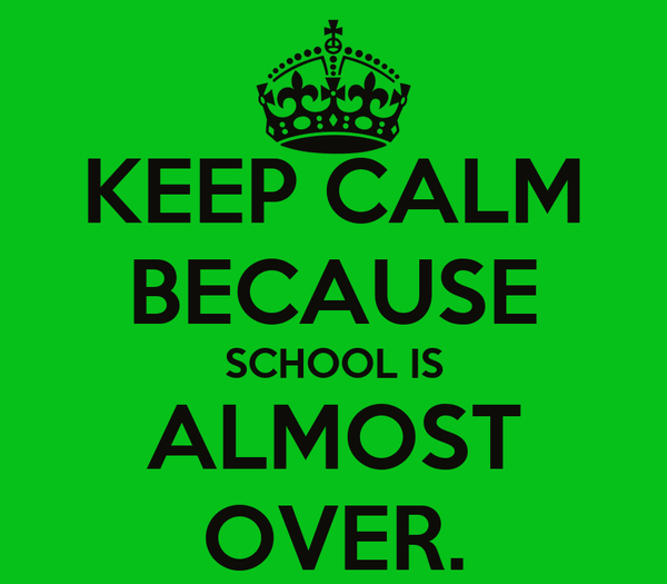 KEEP CALM BECAUSE SCHOOL IS ALMOST OVER.