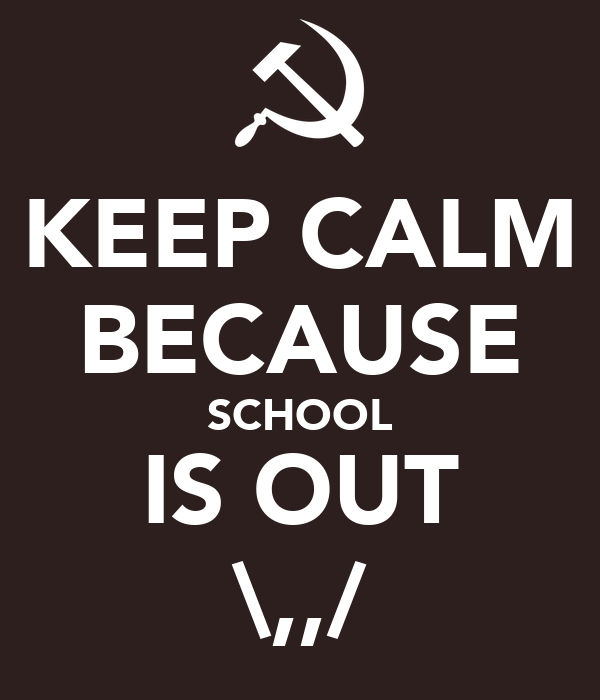 KEEP CALM BECAUSE SCHOOL IS OUT \,,/