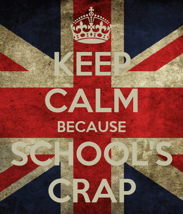 KEEP CALM BECAUSE SCHOOL'S CRAP