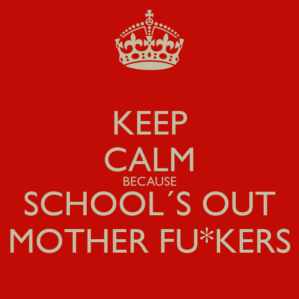 KEEP CALM BECAUSE SCHOOL´S OUT MOTHER FU*KERS