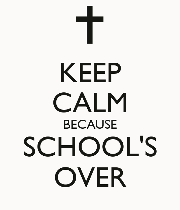 KEEP CALM BECAUSE SCHOOL'S OVER