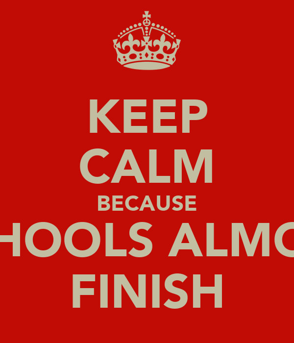KEEP CALM BECAUSE SCHOOLS ALMOST FINISH