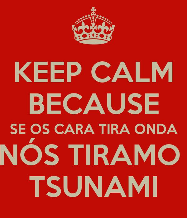 KEEP CALM BECAUSE SE OS CARA TIRA ONDA NÓS TIRAMO  TSUNAMI