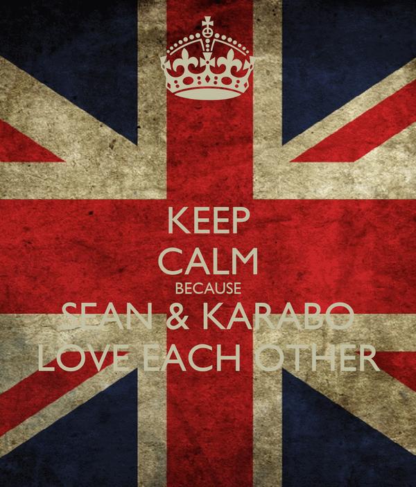 KEEP CALM BECAUSE SEAN & KARABO LOVE EACH OTHER