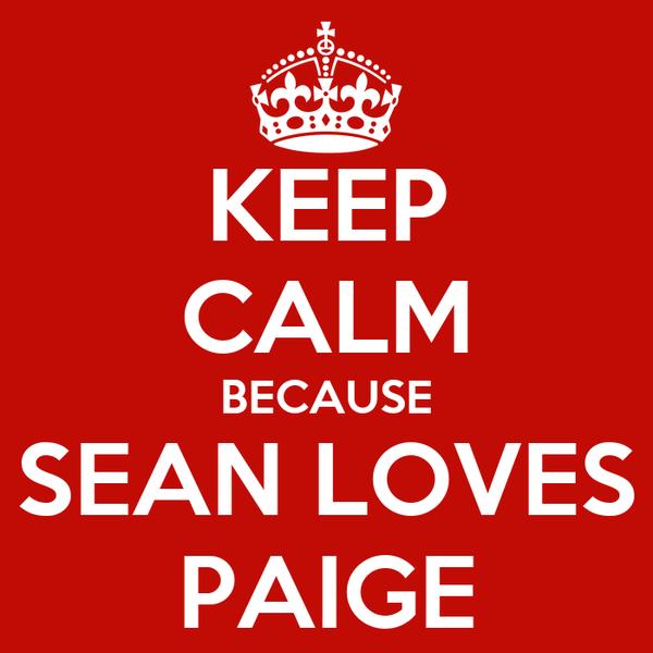 KEEP CALM BECAUSE SEAN LOVES PAIGE