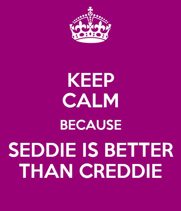 KEEP CALM BECAUSE SEDDIE IS BETTER THAN CREDDIE