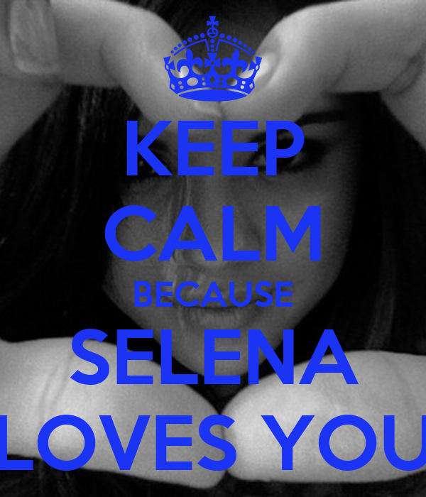 KEEP CALM BECAUSE SELENA LOVES YOU
