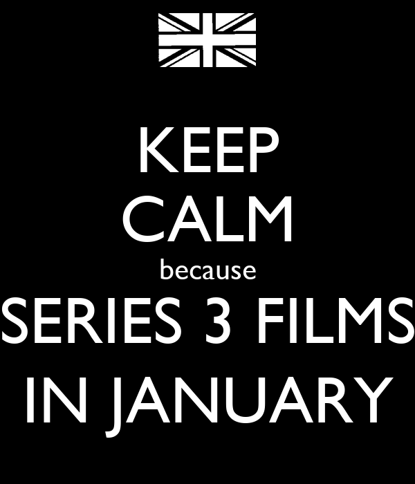 KEEP CALM because SERIES 3 FILMS IN JANUARY