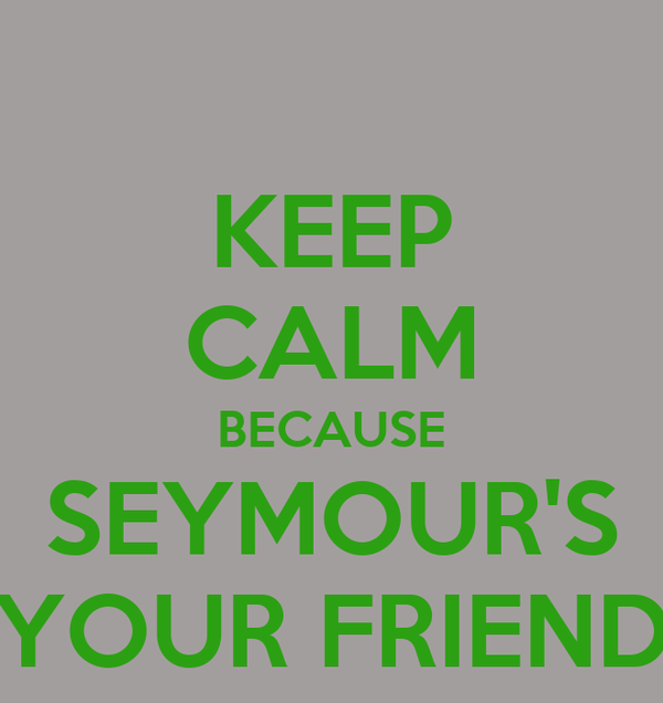 KEEP CALM BECAUSE SEYMOUR'S YOUR FRIEND