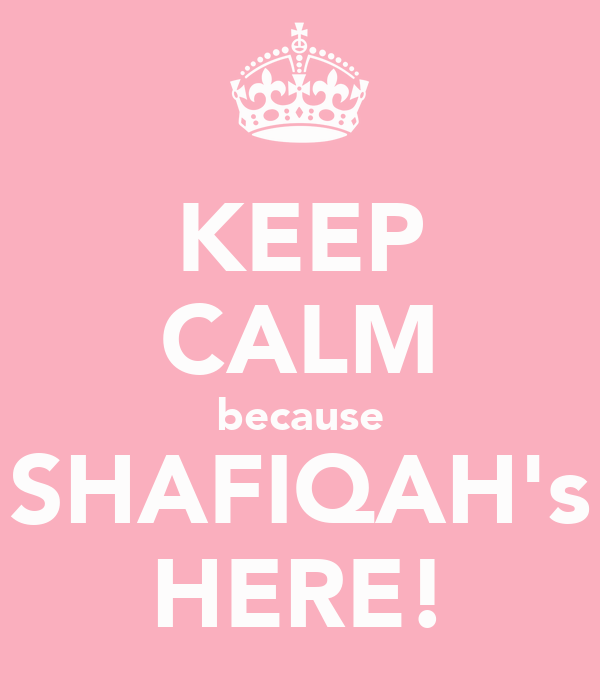 KEEP CALM because SHAFIQAH's HERE!