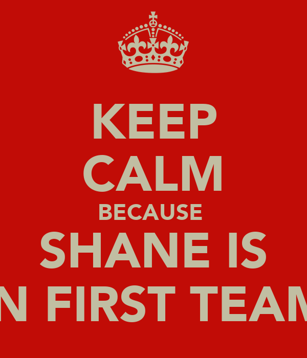 KEEP CALM BECAUSE  SHANE IS IN FIRST TEAM