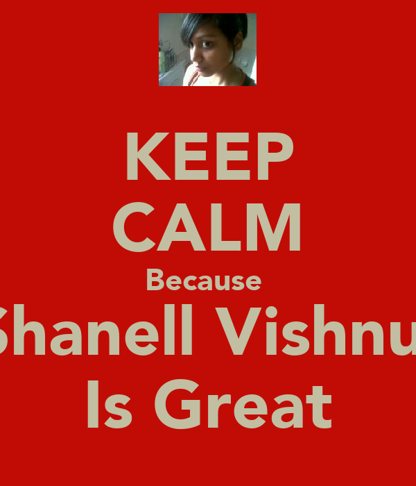 KEEP CALM Because  Shanell Vishnu  Is Great