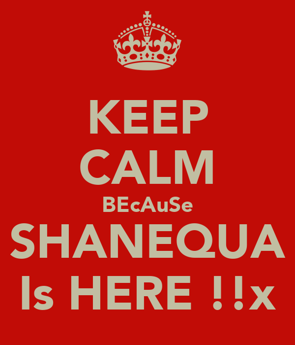 KEEP CALM BEcAuSe SHANEQUA Is HERE !!x
