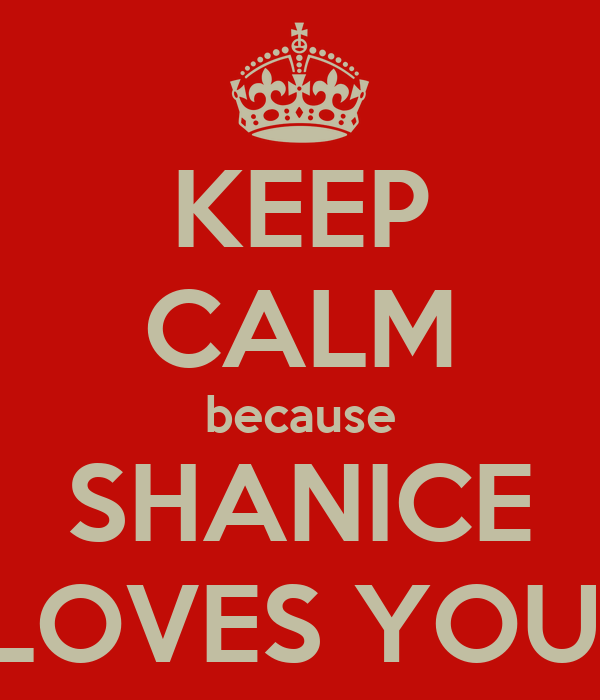 KEEP CALM because SHANICE LOVES YOU!