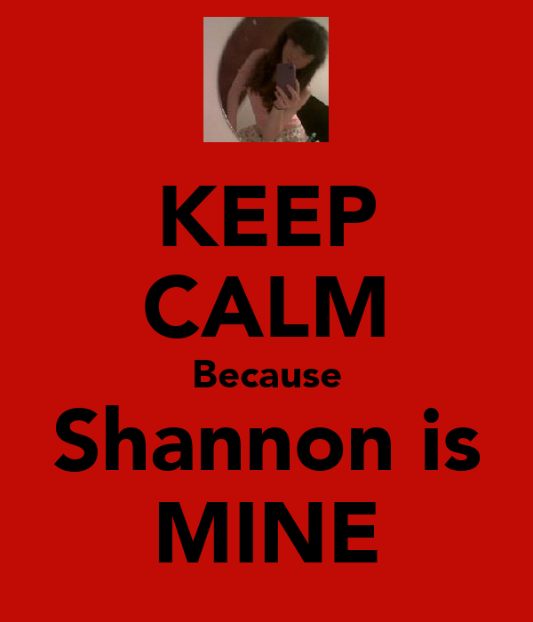 KEEP CALM Because Shannon is MINE
